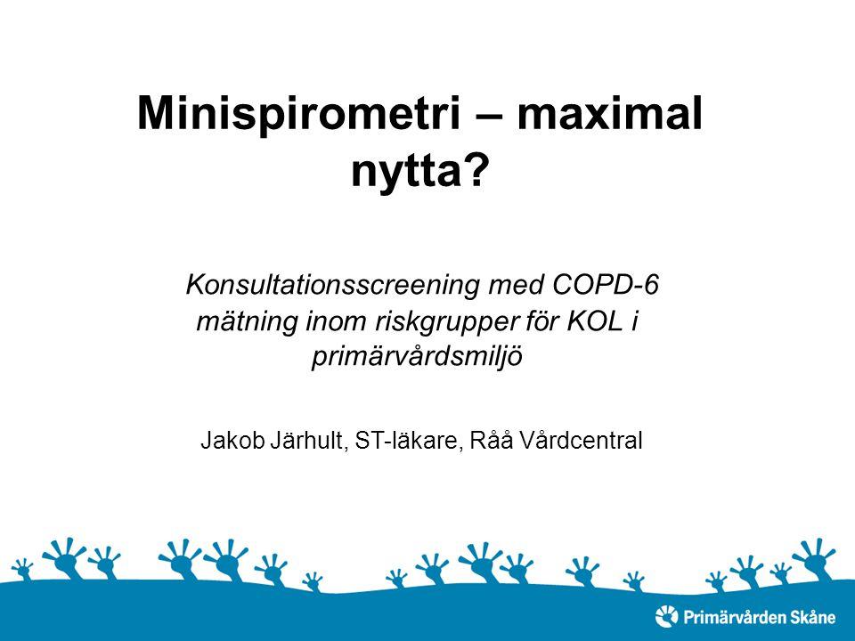 Minispirometri – maximal nytta? Konsultationsscreening med COPD-6 mätning inom riskgrupper för KOL i primärvårdsmiljö Jakob Järhult, ST-läkare, Råå Vå