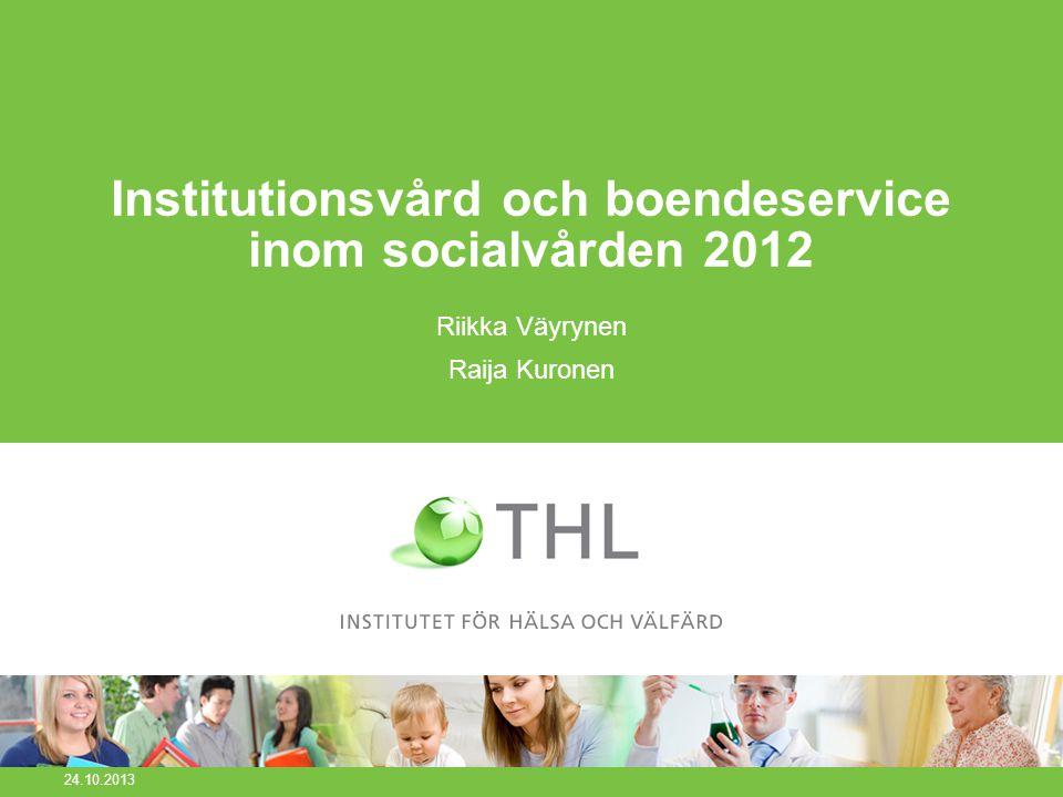 Institutionsvård och boendeservice inom socialvården 2012 Riikka Väyrynen Raija Kuronen 24.10.2013