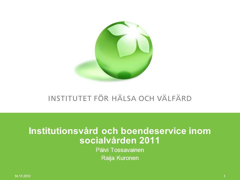 Institutionsvård och boendeservice inom socialvården 2011 Päivi Tossavainen Raija Kuronen 14.11.2012 1