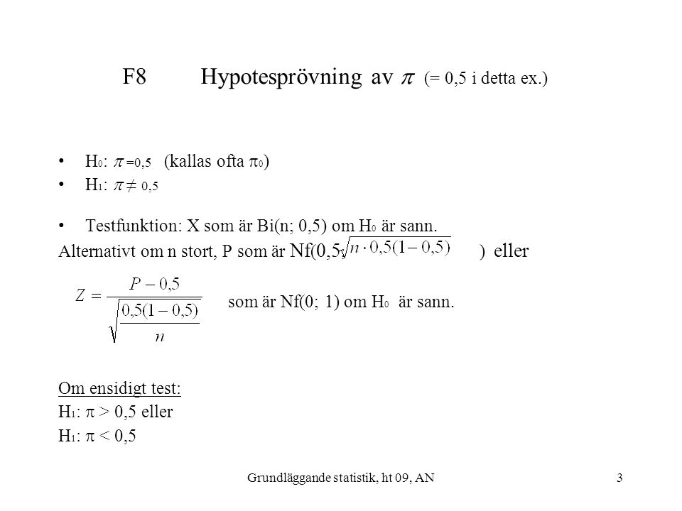 Grundläggande statistik, ht 09, AN3 F8 Hypotesprövning av  (= 0,5 i detta ex.) H 0 :  =0,5 (kallas ofta  0 ) H 1 :  ≠ 0,5 Testfunktion: X som är B
