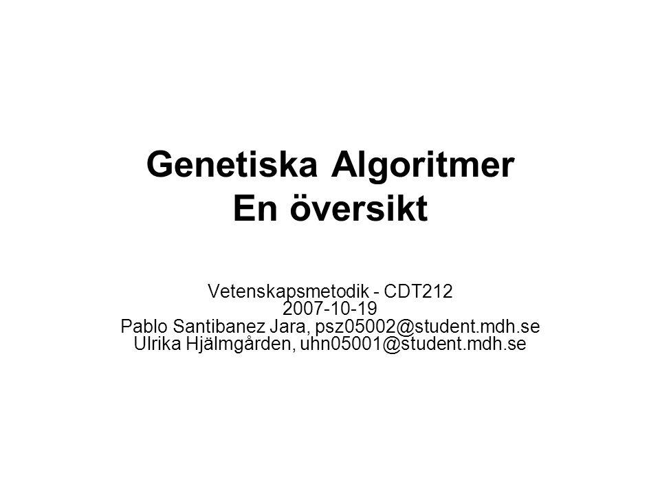 Genetiska Algoritmer En översikt Vetenskapsmetodik - CDT212 2007-10-19 Pablo Santibanez Jara, psz05002@student.mdh.se Ulrika Hjälmgården, uhn05001@student.mdh.se
