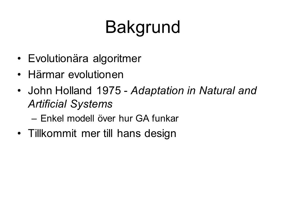 Bakgrund Evolutionära algoritmer Härmar evolutionen John Holland 1975 - Adaptation in Natural and Artificial Systems –Enkel modell över hur GA funkar