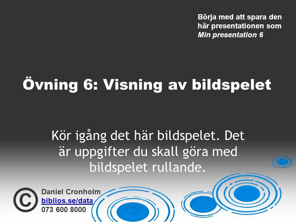 Daniel Cronholm biblios.se/data 073 600 8000 © Övning 6: Visning av bildspelet Kör igång det här bildspelet. Det är uppgifter du skall göra med bildsp