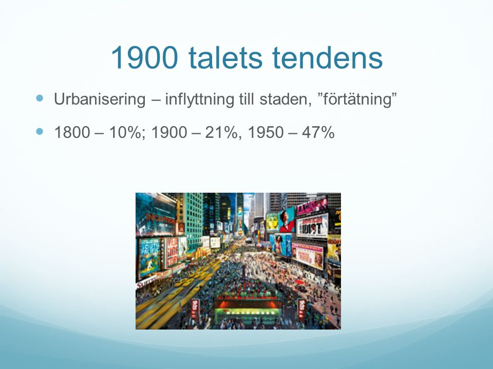 "1900 talets tendens Urbanisering – inflyttning till staden, ""förtätning"" 1800 – 10%; 1900 – 21%, 1950 – 47%"