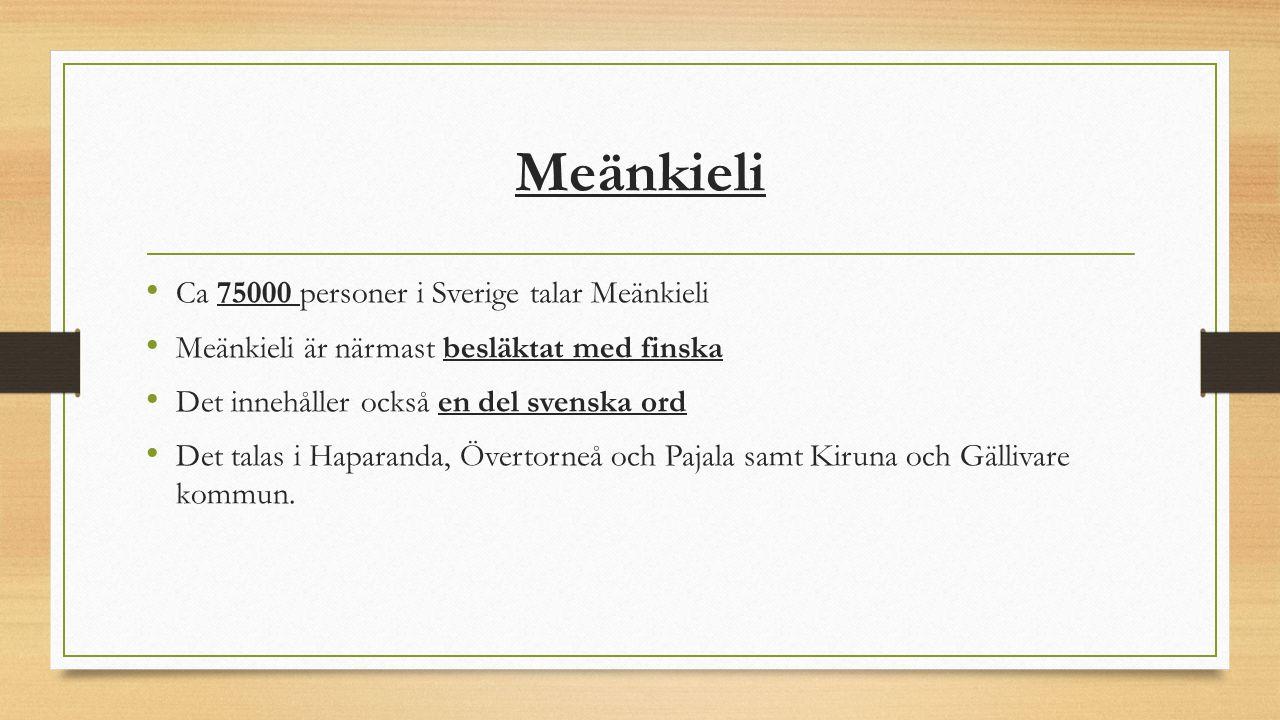Meänkieli Ca 75000 personer i Sverige talar Meänkieli Meänkieli är närmast besläktat med finska Det innehåller också en del svenska ord Det talas i Ha