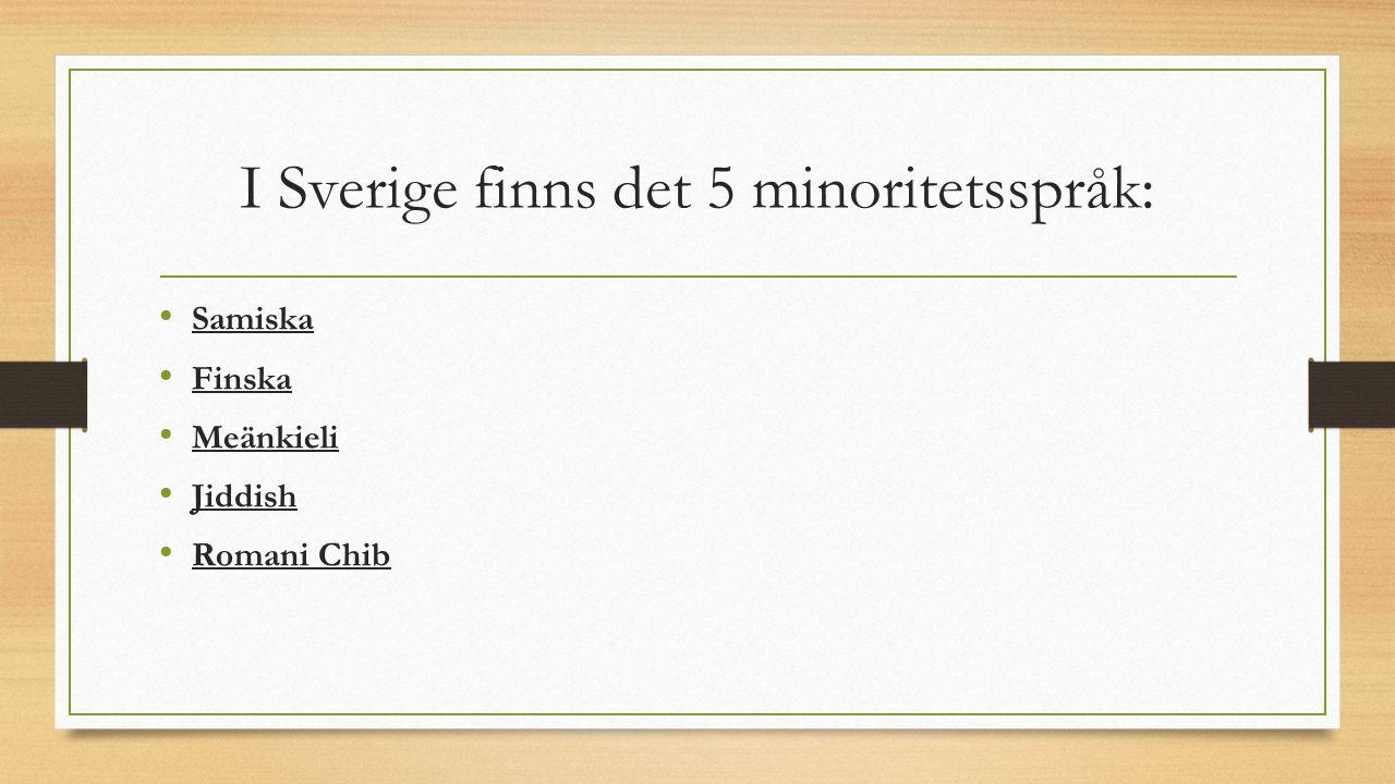 I Sverige finns det 5 minoritetsspråk: Samiska Finska Meänkieli Jiddish Romani Chib