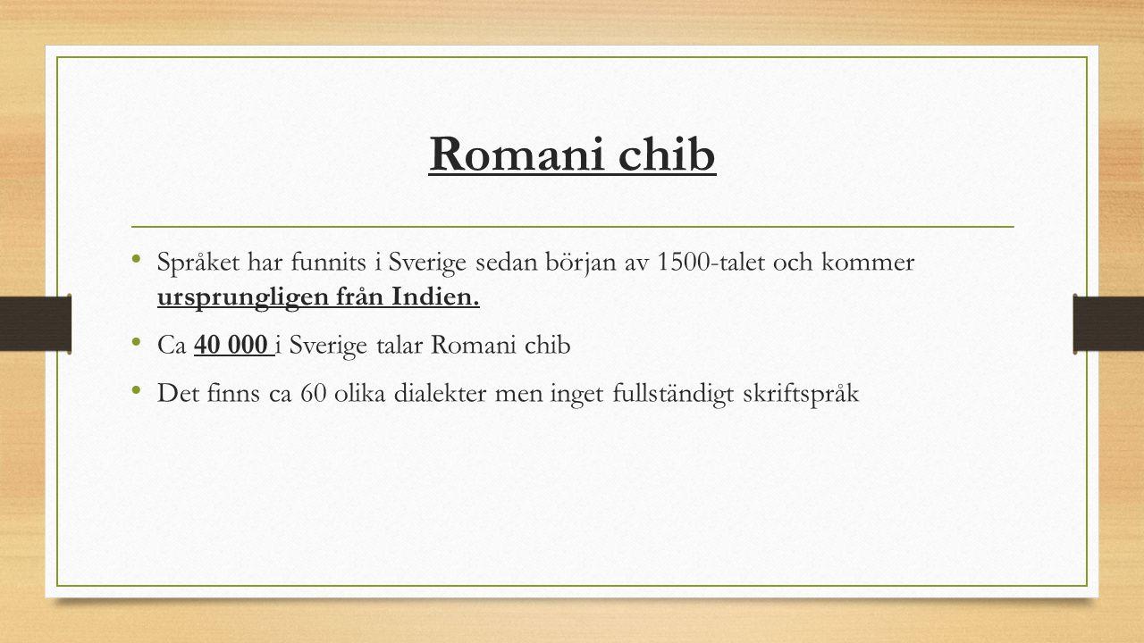 Romani chib Språket har funnits i Sverige sedan början av 1500-talet och kommer ursprungligen från Indien. Ca 40 000 i Sverige talar Romani chib Det f