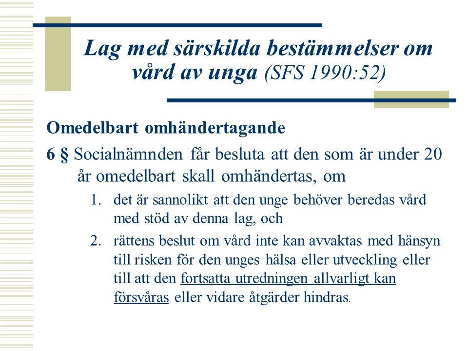 Lag med särskilda bestämmelser om vård av unga (SFS 1990:52) Omedelbart omhändertagande 6 § Socialnämnden får besluta att den som är under 20 år omedelbart skall omhändertas, om 1.det är sannolikt att den unge behöver beredas vård med stöd av denna lag, och 2.rättens beslut om vård inte kan avvaktas med hänsyn till risken för den unges hälsa eller utveckling eller till att den fortsatta utredningen allvarligt kan försvåras eller vidare åtgärder hindras.