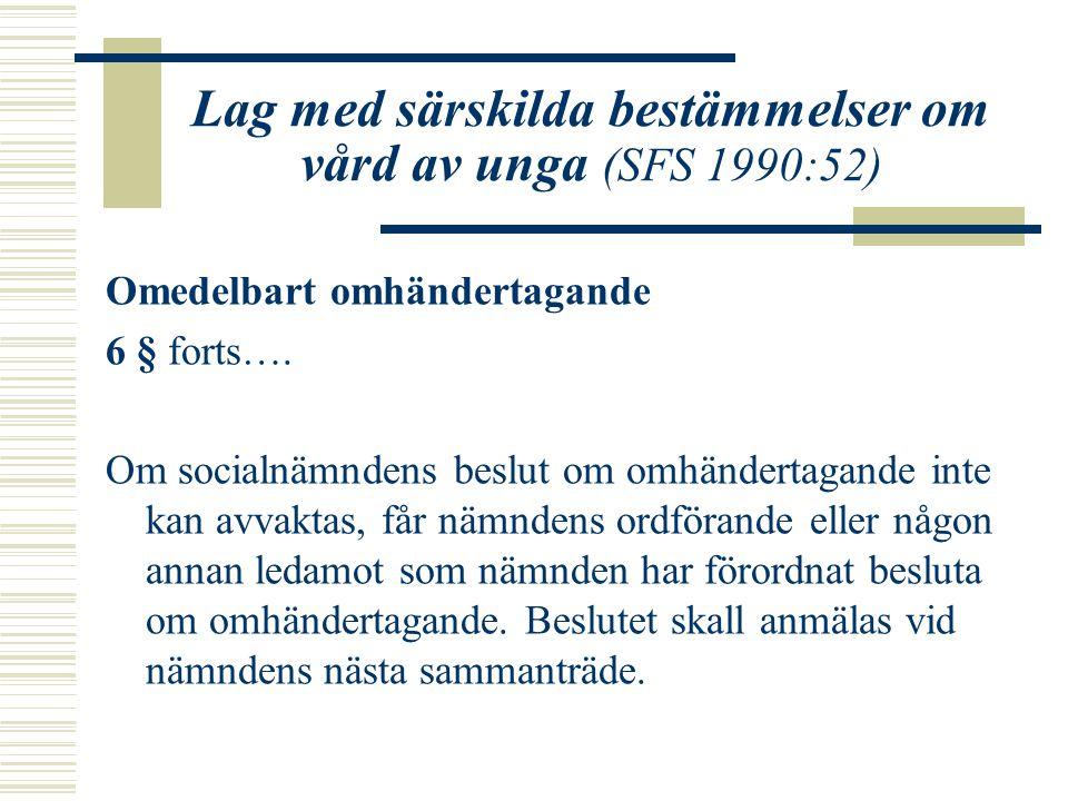 Lag med särskilda bestämmelser om vård av unga (SFS 1990:52) Omedelbart omhändertagande 6 § forts…. Om socialnämndens beslut om omhändertagande inte k