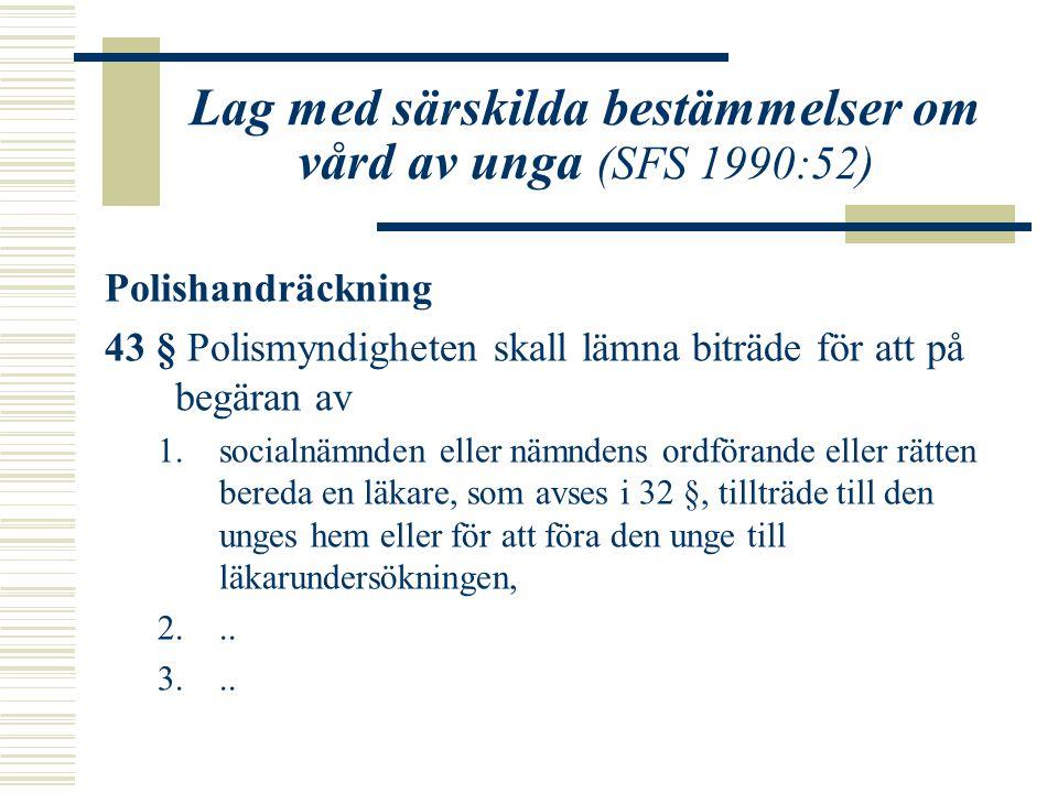 Lag med särskilda bestämmelser om vård av unga (SFS 1990:52) Polishandräckning 43 § Polismyndigheten skall lämna biträde för att på begäran av 1.socialnämnden eller nämndens ordförande eller rätten bereda en läkare, som avses i 32 §, tillträde till den unges hem eller för att föra den unge till läkarundersökningen, 2...