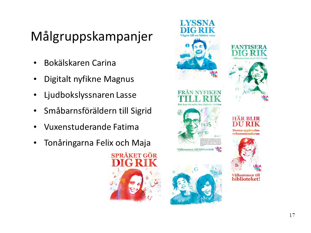 17 Målgruppskampanjer Bokälskaren Carina Digitalt nyfikne Magnus Ljudbokslyssnaren Lasse Småbarnsföräldern till Sigrid Vuxenstuderande Fatima Tonåringarna Felix och Maja