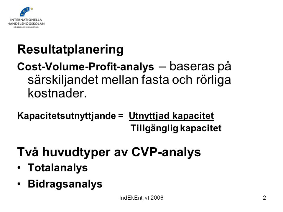 IndEkEnt, vt 20062 Resultatplanering Cost-Volume-Profit-analys – baseras på särskiljandet mellan fasta och rörliga kostnader. Kapacitetsutnyttjande =