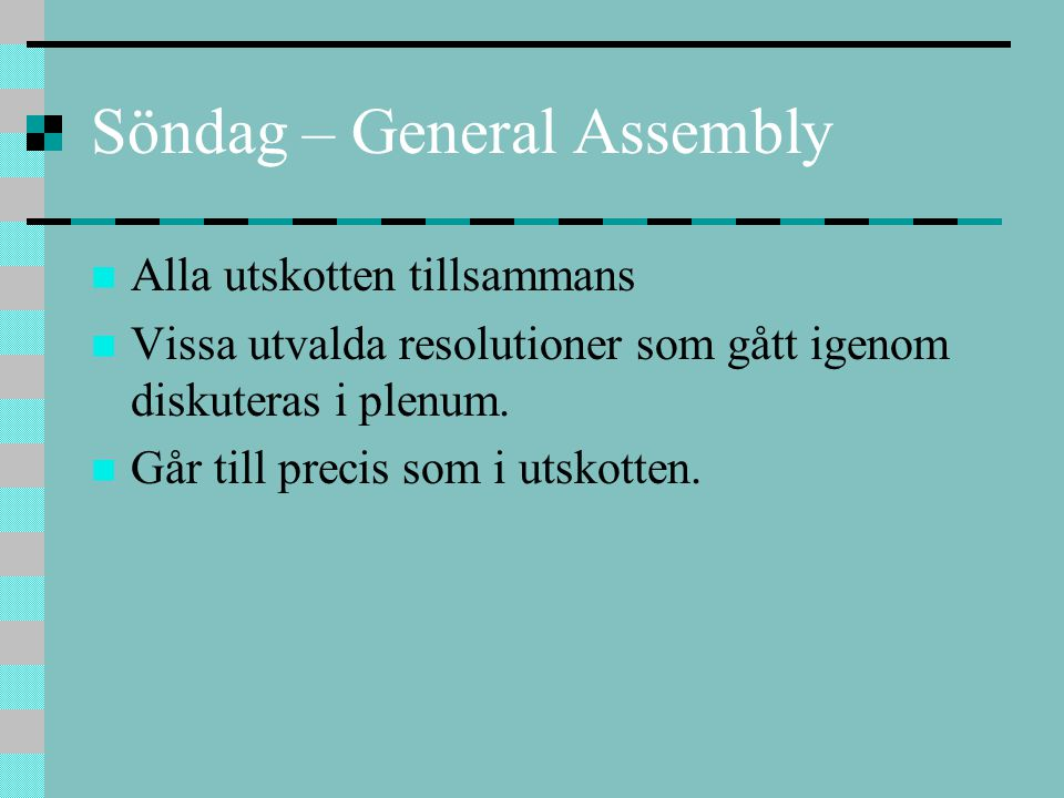 Söndag – General Assembly Alla utskotten tillsammans Vissa utvalda resolutioner som gått igenom diskuteras i plenum. Går till precis som i utskotten.