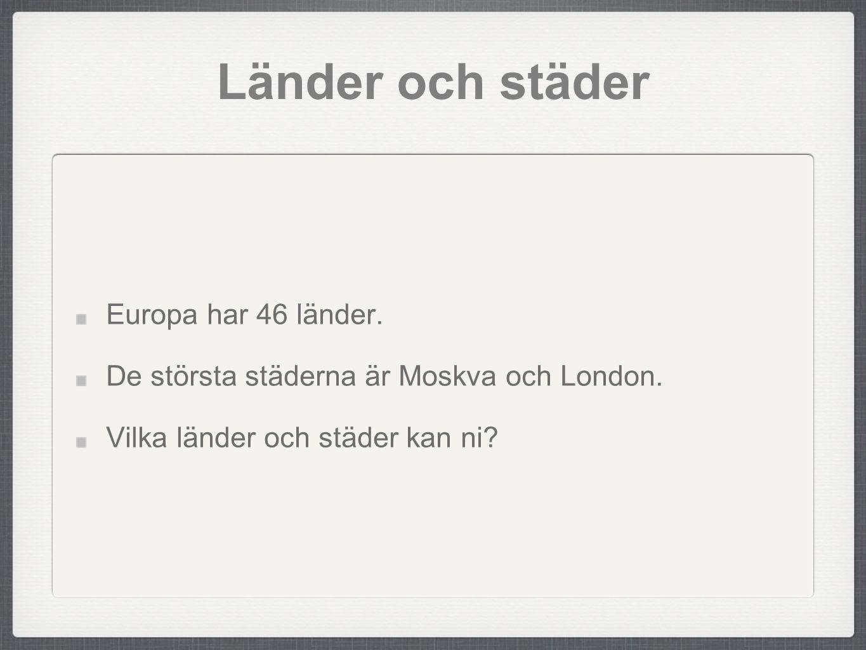 Länder och städer Europa har 46 länder. De största städerna är Moskva och London. Vilka länder och städer kan ni?