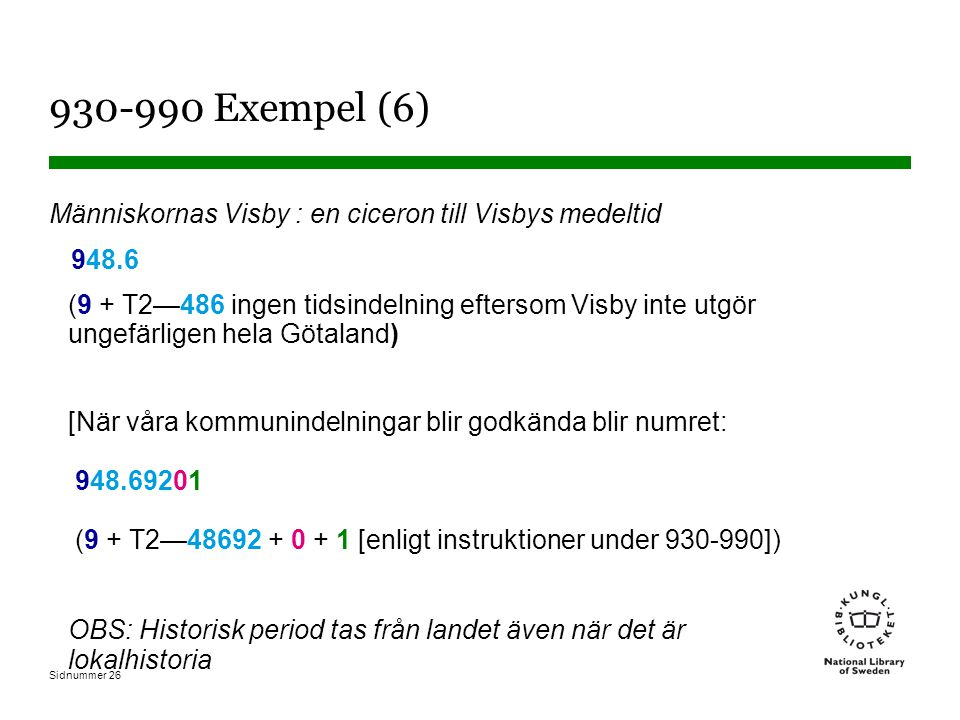 Sidnummer 26 930-990 Exempel (6) Människornas Visby : en ciceron till Visbys medeltid 948.6 (9 + T2—486 ingen tidsindelning eftersom Visby inte utgör ungefärligen hela Götaland) [När våra kommunindelningar blir godkända blir numret: 948.69201 (9 + T2—48692 + 0 + 1 [enligt instruktioner under 930-990]) OBS: Historisk period tas från landet även när det är lokalhistoria