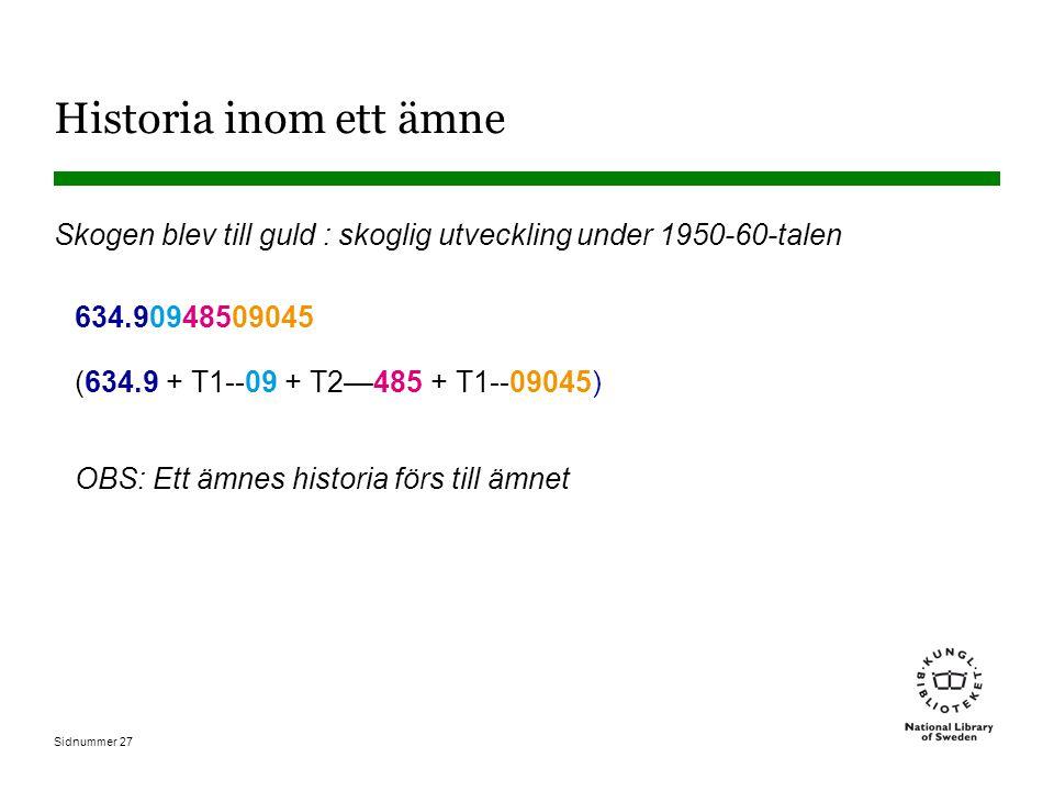 Sidnummer 27 Historia inom ett ämne Skogen blev till guld : skoglig utveckling under 1950-60-talen 634.90948509045 (634.9 + T1--09 + T2—485 + T1--09045) OBS: Ett ämnes historia förs till ämnet