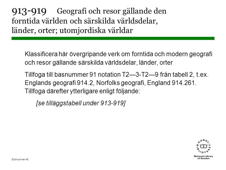 Sidnummer 40 913-919 Geografi och resor gällande den forntida världen och särskilda världsdelar, länder, orter; utomjordiska världar Klassificera här övergripande verk om forntida och modern geografi och resor gällande särskilda världsdelar, länder, orter Tillfoga till basnummer 91 notation T2—3-T2—9 från tabell 2, t.ex.