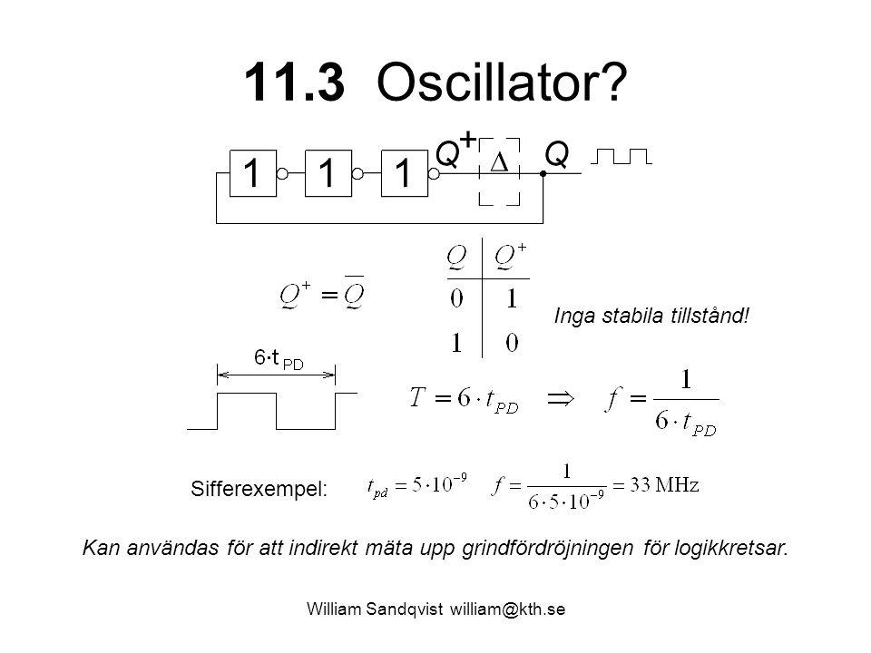 11.3 Oscillator? William Sandqvist william@kth.se Inga stabila tillstånd! Kan användas för att indirekt mäta upp grindfördröjningen för logikkretsar.