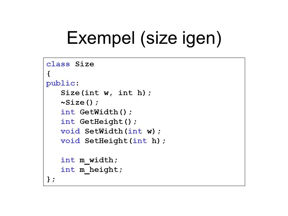 Exempel (size igen) class Size { public: Size(int w, int h); ~Size(); int GetWidth(); int GetHeight(); void SetWidth(int w); void SetHeight(int h); in