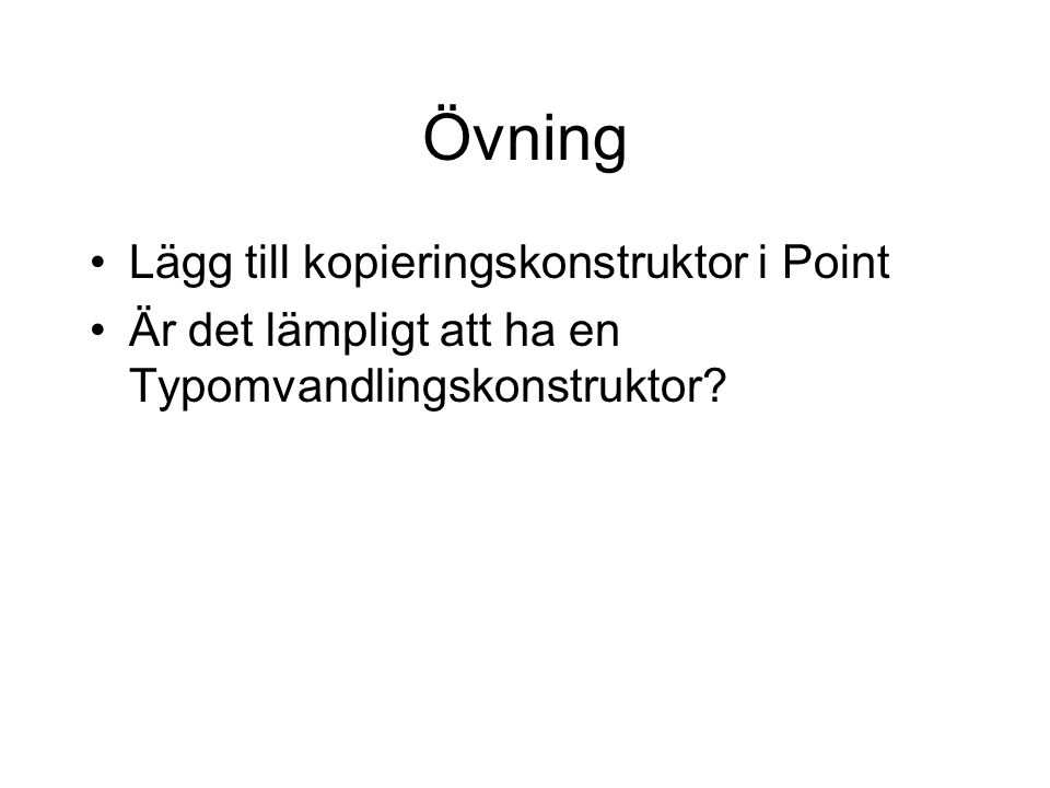 Övning Lägg till kopieringskonstruktor i Point Är det lämpligt att ha en Typomvandlingskonstruktor?