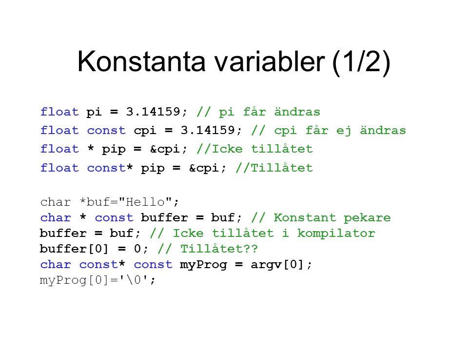 Konstanta variabler (1/2) float pi = 3.14159; // pi får ändras float const cpi = 3.14159; // cpi får ej ändras float * pip = &cpi; //Icke tillåtet float const* pip = &cpi; //Tillåtet char *buf= Hello ; char * const buffer = buf; // Konstant pekare buffer = buf; // Icke tillåtet i kompilator buffer[0] = 0; // Tillåtet?.