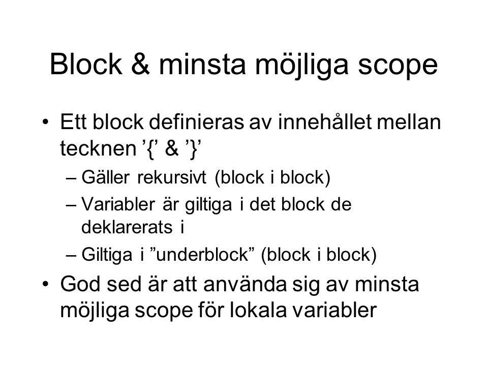 Block & minsta möjliga scope Ett block definieras av innehållet mellan tecknen '{' & '}' –Gäller rekursivt (block i block) –Variabler är giltiga i det block de deklarerats i –Giltiga i underblock (block i block) God sed är att använda sig av minsta möjliga scope för lokala variabler