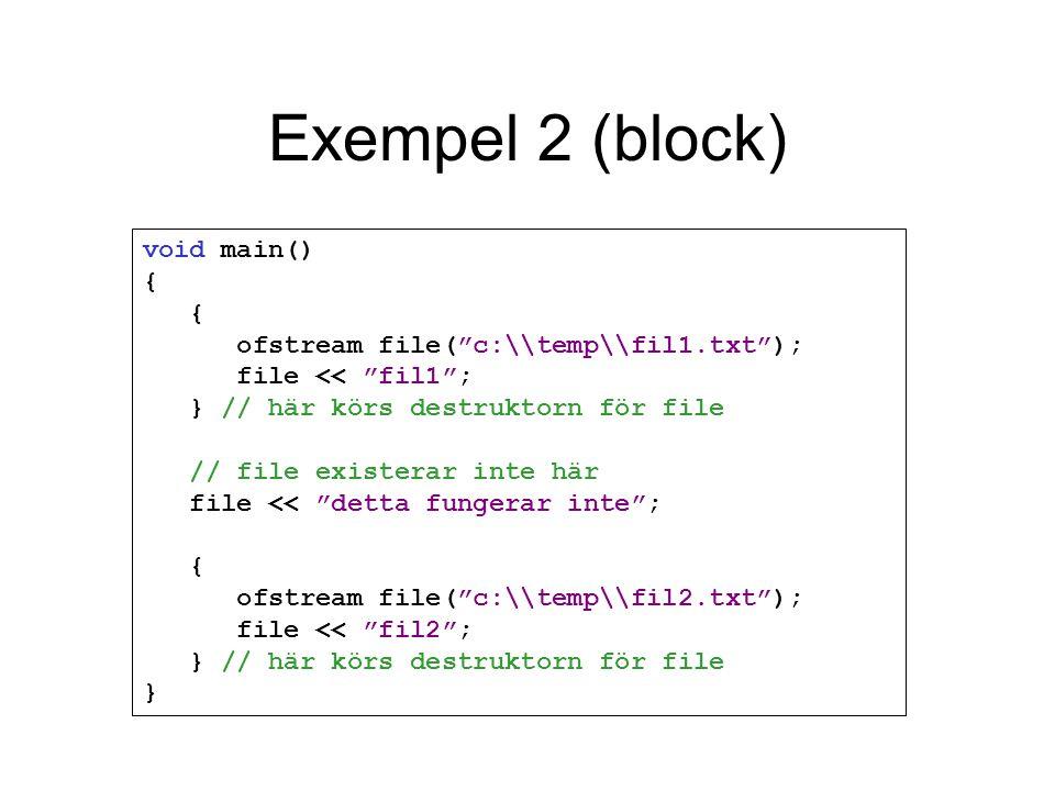 Exempel 2 (block) void main() { { ofstream file( c:\\temp\\fil1.txt ); file << fil1 ; } // här körs destruktorn för file // file existerar inte här file << detta fungerar inte ; { ofstream file( c:\\temp\\fil2.txt ); file << fil2 ; } // här körs destruktorn för file }