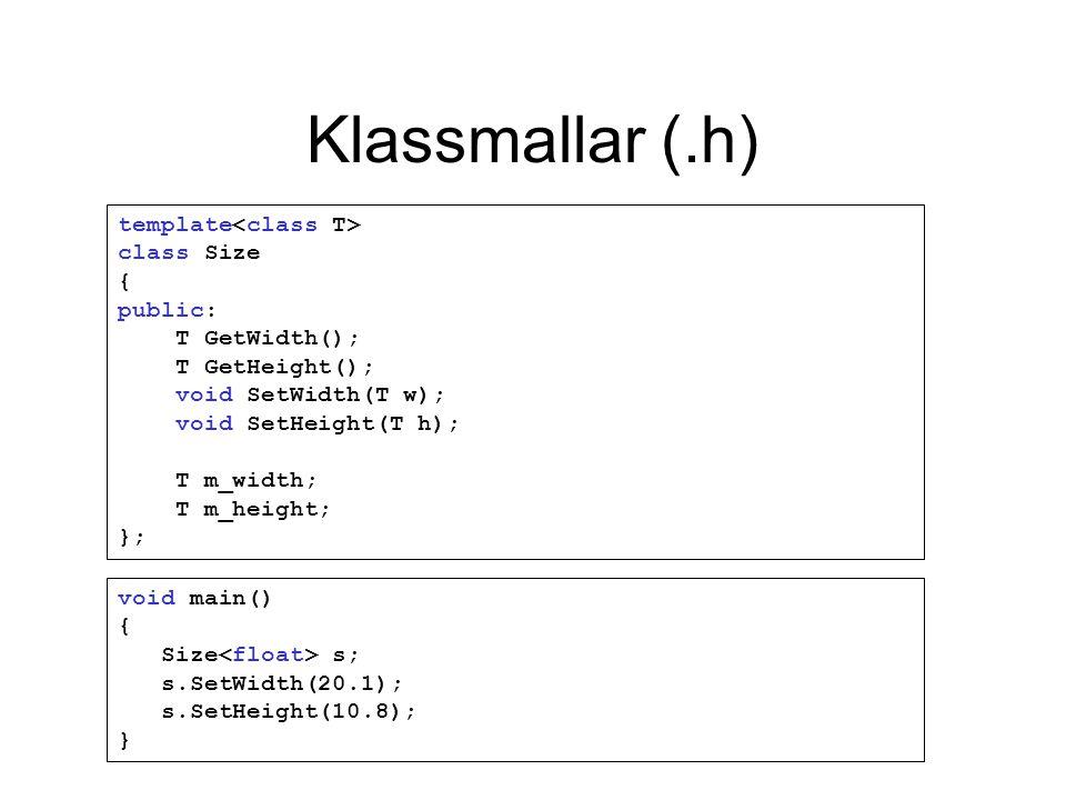 Klassmallar (.h) template class Size { public: T GetWidth(); T GetHeight(); void SetWidth(T w); void SetHeight(T h); T m_width; T m_height; }; void main() { Size s; s.SetWidth(20.1); s.SetHeight(10.8); }