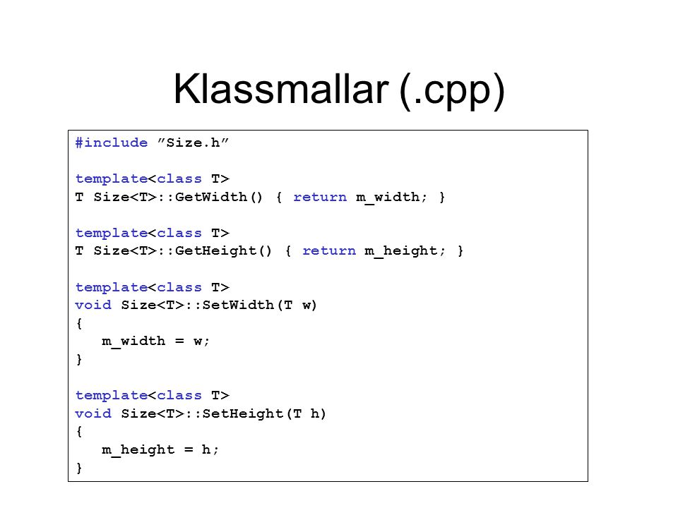Klassmallar (.cpp) #include Size.h template T Size ::GetWidth() { return m_width; } template T Size ::GetHeight() { return m_height; } template void Size ::SetWidth(T w) { m_width = w; } template void Size ::SetHeight(T h) { m_height = h; }