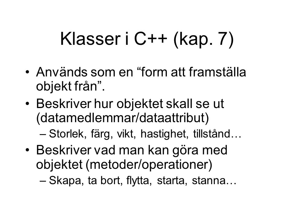 """Klasser i C++ (kap. 7) Används som en """"form att framställa objekt från"""". Beskriver hur objektet skall se ut (datamedlemmar/dataattribut) –Storlek, fär"""
