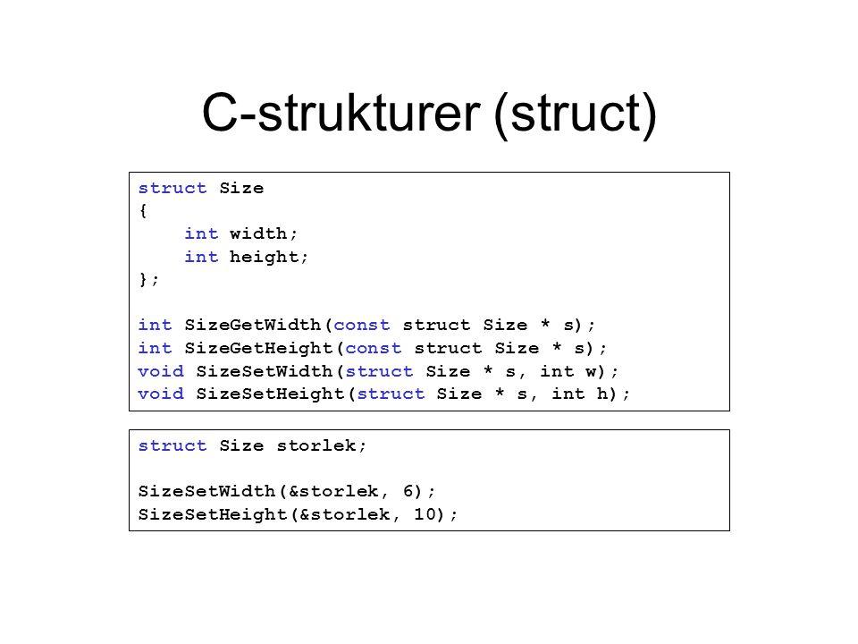 C-strukturer (struct) struct Size { int width; int height; }; int SizeGetWidth(const struct Size * s); int SizeGetHeight(const struct Size * s); void SizeSetWidth(struct Size * s, int w); void SizeSetHeight(struct Size * s, int h); struct Size storlek; SizeSetWidth(&storlek, 6); SizeSetHeight(&storlek, 10);