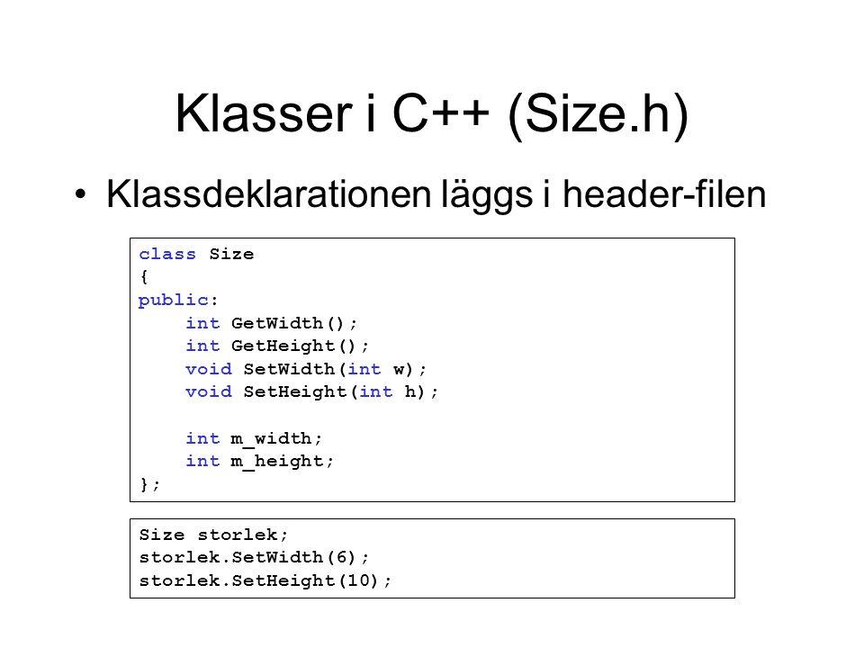 Klasser i C++ (Size.h) class Size { public: int GetWidth(); int GetHeight(); void SetWidth(int w); void SetHeight(int h); int m_width; int m_height; }; Size storlek; storlek.SetWidth(6); storlek.SetHeight(10); Klassdeklarationen läggs i header-filen