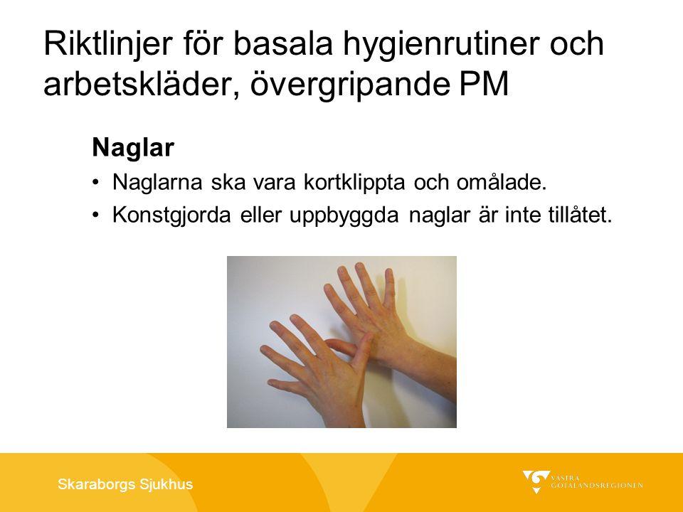 Skaraborgs Sjukhus Riktlinjer för basala hygienrutiner och arbetskläder, övergripande PM Naglar Naglarna ska vara kortklippta och omålade. Konstgjorda