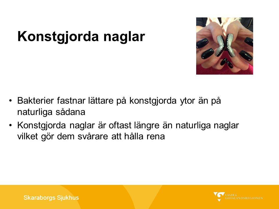 Skaraborgs Sjukhus Konstgjorda naglar Bakterier fastnar lättare på konstgjorda ytor än på naturliga sådana Konstgjorda naglar är oftast längre än natu