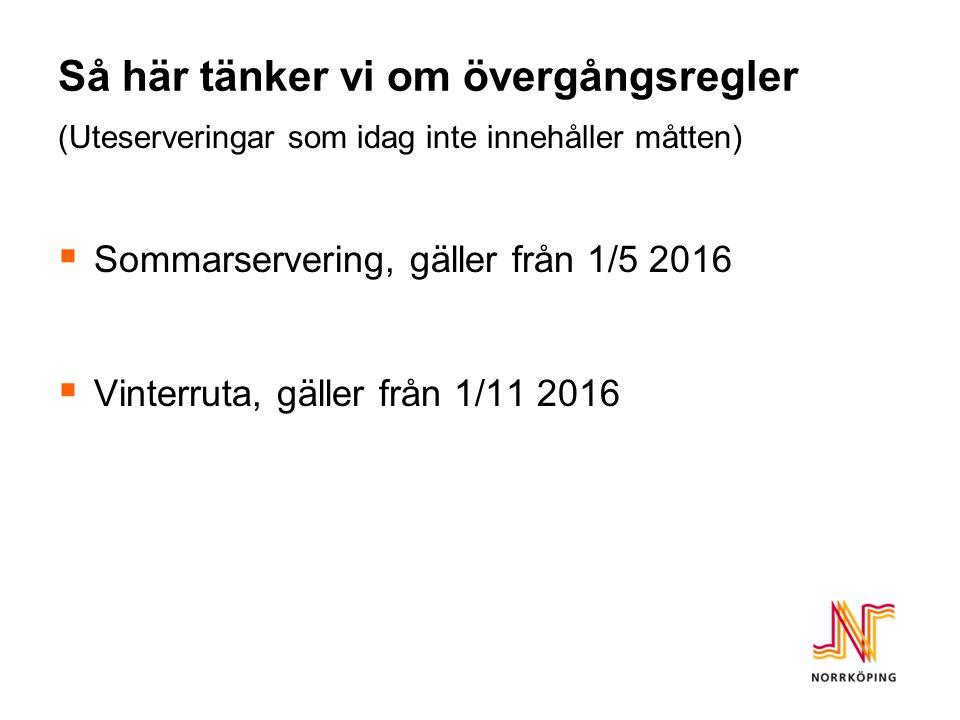 Så här tänker vi om övergångsregler (Uteserveringar som idag inte innehåller måtten)  Sommarservering, gäller från 1/5 2016  Vinterruta, gäller från