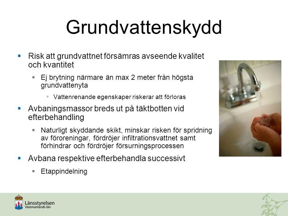 Grundvattenskydd  Risk att grundvattnet försämras avseende kvalitet och kvantitet  Ej brytning närmare än max 2 meter från högsta grundvattenyta  Vattenrenande egenskaper riskerar att förloras  Avbaningsmassor breds ut på täktbotten vid efterbehandling  Naturligt skyddande skikt, minskar risken för spridning av föroreningar, fördröjer infiltrationsvattnet samt förhindrar och fördröjer försurningsprocessen  Avbana respektive efterbehandla successivt  Etappindelning