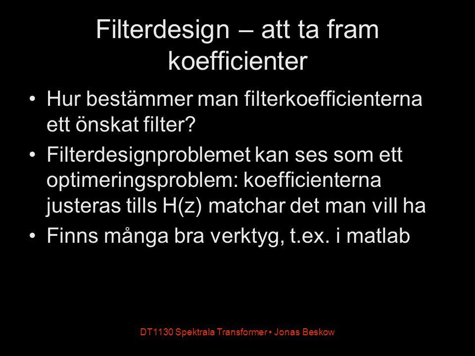 DT1130 Spektrala Transformer Jonas Beskow Filterdesign – att ta fram koefficienter Hur bestämmer man filterkoefficienterna ett önskat filter? Filterde