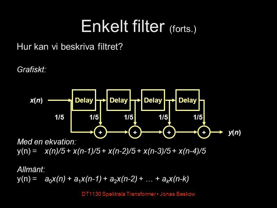DT1130 Spektrala Transformer Jonas Beskow Enkelt filter (forts.) Med en ekvation: y(n) = x(n)/5 + x(n-1)/5 + x(n-2)/5 + x(n-3)/5 + x(n-4)/5 Allmänt: y