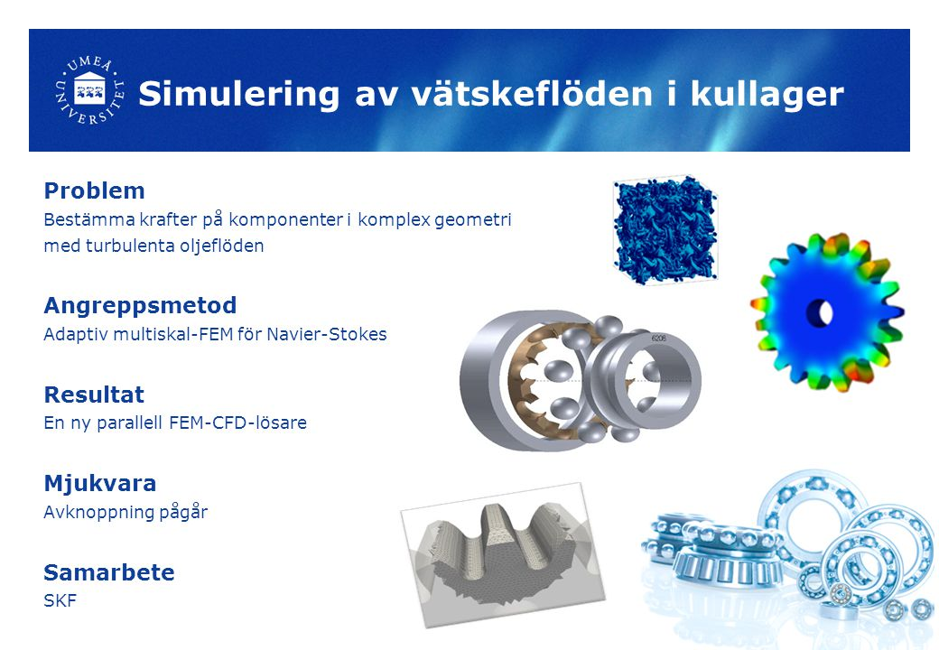 Simulering av vätskeflöden i kullager Problem Bestämma krafter på komponenter i komplex geometri med turbulenta oljeflöden Angreppsmetod Adaptiv multiskal-FEM för Navier-Stokes Resultat En ny parallell FEM-CFD-lösare Mjukvara Avknoppning pågår Samarbete SKF