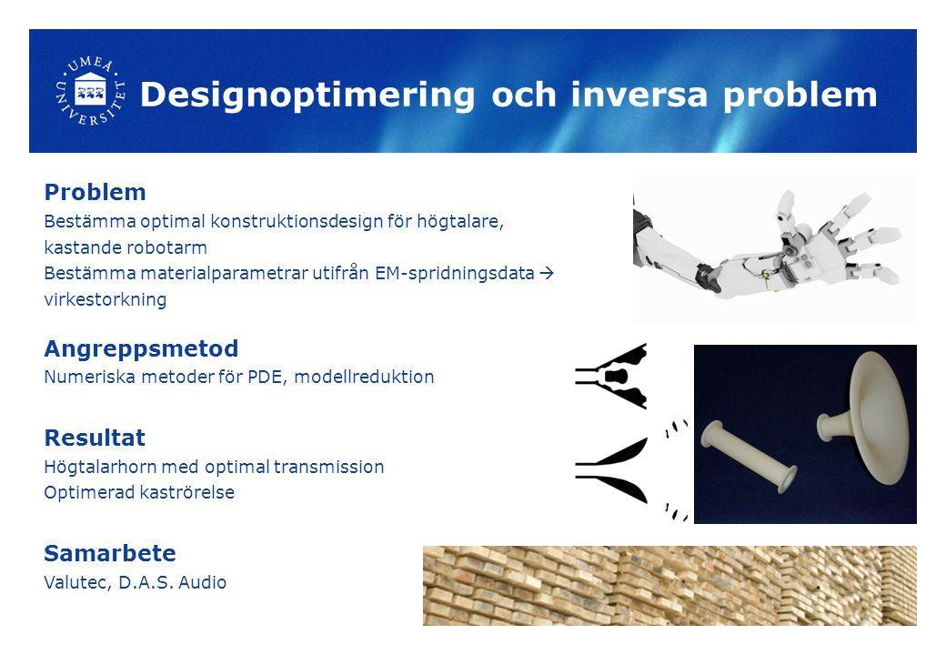 Designoptimering och inversa problem Problem Bestämma optimal konstruktionsdesign för högtalare, kastande robotarm Bestämma materialparametrar utifrån EM-spridningsdata  virkestorkning Angreppsmetod Numeriska metoder för PDE, modellreduktion Resultat Högtalarhorn med optimal transmission Optimerad kaströrelse Samarbete Valutec, D.A.S.