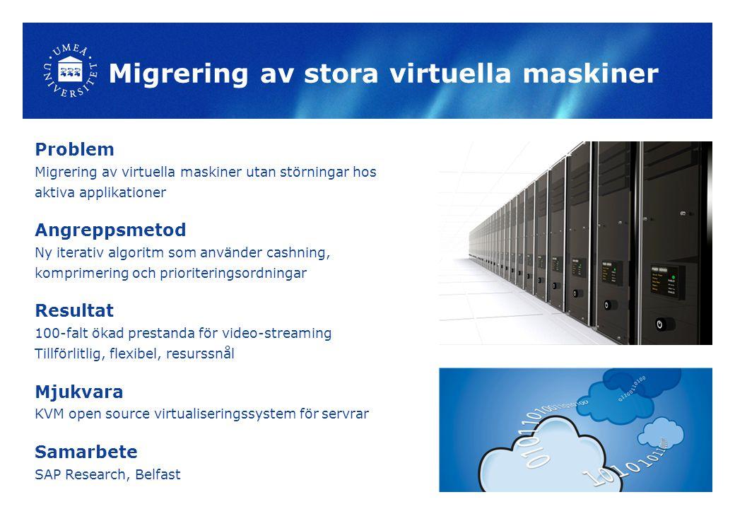 Migrering av stora virtuella maskiner Problem Migrering av virtuella maskiner utan störningar hos aktiva applikationer Angreppsmetod Ny iterativ algoritm som använder cashning, komprimering och prioriteringsordningar Resultat 100-falt ökad prestanda för video-streaming Tillförlitlig, flexibel, resurssnål Mjukvara KVM open source virtualiseringssystem för servrar Samarbete SAP Research, Belfast
