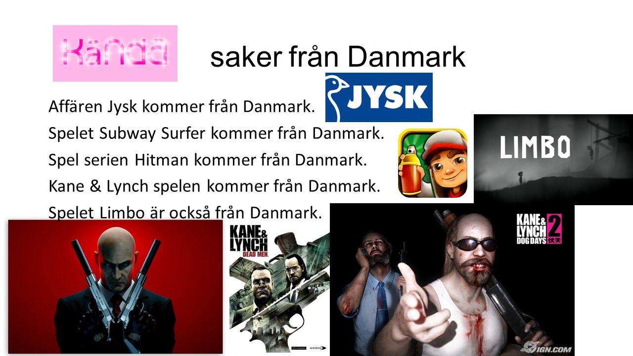 saker från Danmark Affären Jysk kommer från Danmark. Spelet Subway Surfer kommer från Danmark. Spel serien Hitman kommer från Danmark. Kane & Lynch sp