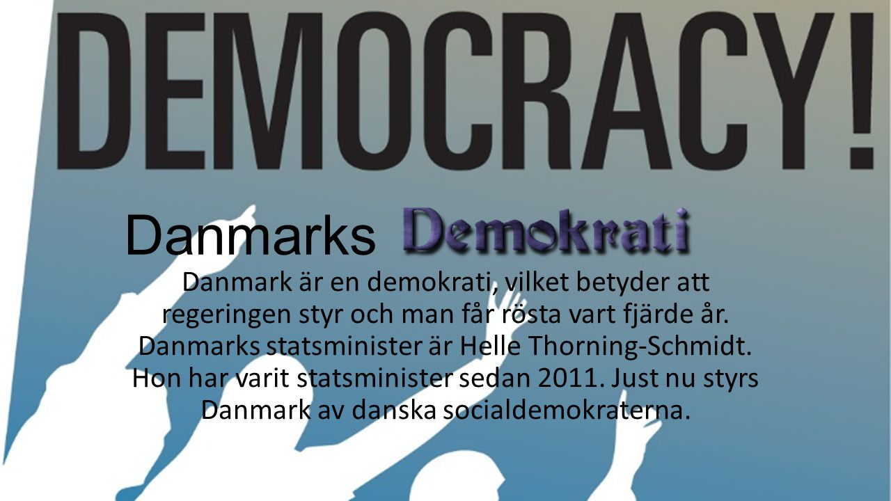 Danmarks Danmark är en demokrati, vilket betyder att regeringen styr och man får rösta vart fjärde år. Danmarks statsminister är Helle Thorning-Schmid