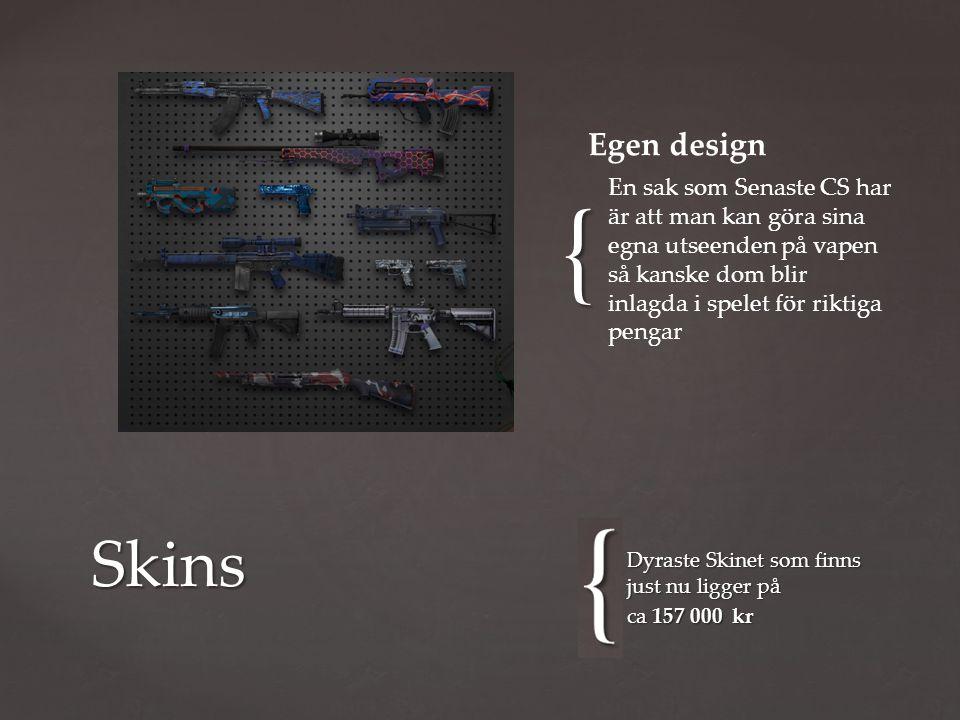 { Dyraste Skinet som finns just nu ligger på ca 157 000 kr Skins En sak som Senaste CS har är att man kan göra sina egna utseenden på vapen så kanske dom blir inlagda i spelet för riktiga pengar Egen design
