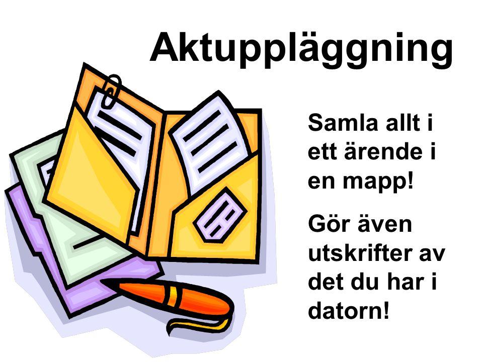 Aktuppläggning Samla allt i ett ärende i en mapp! Gör även utskrifter av det du har i datorn!