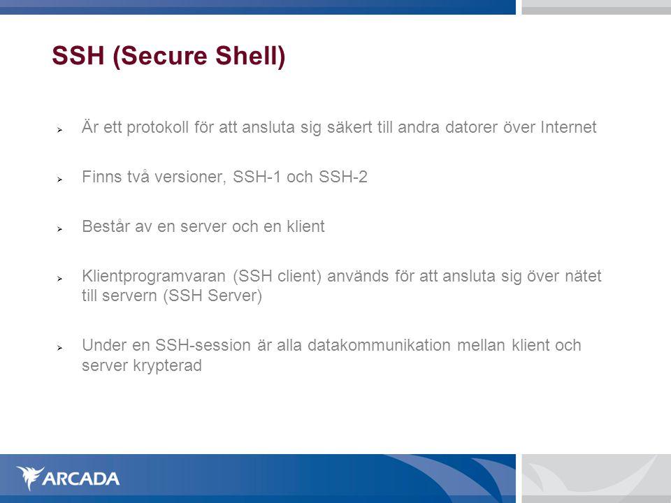 SSH (Secure Shell)  Är ett protokoll för att ansluta sig säkert till andra datorer över Internet  Finns två versioner, SSH-1 och SSH-2  Består av en server och en klient  Klientprogramvaran (SSH client) används för att ansluta sig över nätet till servern (SSH Server)  Under en SSH-session är alla datakommunikation mellan klient och server krypterad