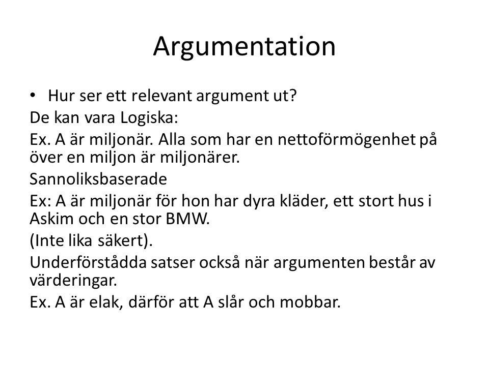 Argumentation Hur ser ett relevant argument ut? De kan vara Logiska: Ex. A är miljonär. Alla som har en nettoförmögenhet på över en miljon är miljonär