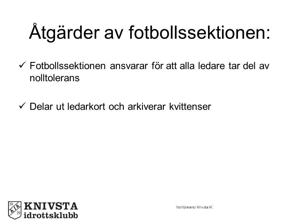 Nolltolerans i Knivsta IK Åtgärder av fotbollssektionen: Fotbollssektionen ansvarar för att alla ledare tar del av nolltolerans Delar ut ledarkort och arkiverar kvittenser