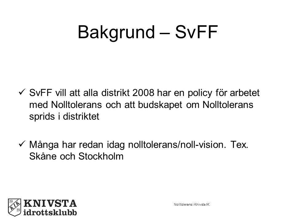 Nolltolerans i Knivsta IK Bakgrund – SvFF SvFF vill att alla distrikt 2008 har en policy för arbetet med Nolltolerans och att budskapet om Nolltolerans sprids i distriktet Många har redan idag nolltolerans/noll-vision.