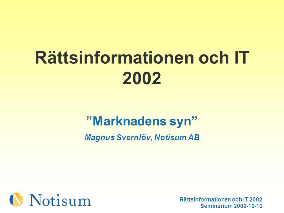 Rättsinformationen och IT 2002 Seminarium 2002-10-10 Rättsinformationen och IT 2002 Marknadens syn Magnus Svernlöv, Notisum AB